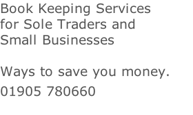 Book Keeping Services for Sole Traders and  Small Businesses   Ways to save you money.  01905 780660